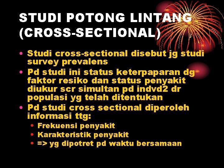STUDI POTONG LINTANG (CROSS-SECTIONAL) • Studi cross-sectional disebut jg studi survey prevalens • Pd