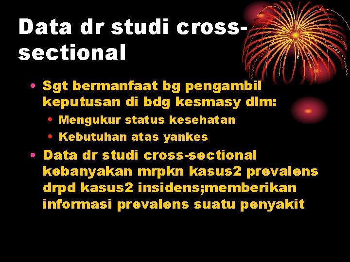 Data dr studi crosssectional • Sgt bermanfaat bg pengambil keputusan di bdg kesmasy dlm: