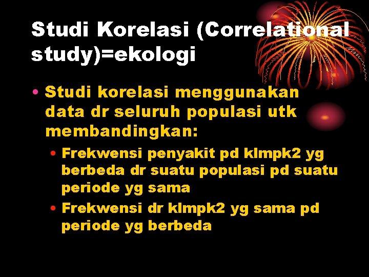 Studi Korelasi (Correlational study)=ekologi • Studi korelasi menggunakan data dr seluruh populasi utk membandingkan: