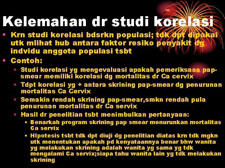 Kelemahan dr studi korelasi • Krn studi korelasi bdsrkn populasi; tdk dpt dipakai utk
