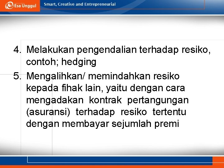 4. Melakukan pengendalian terhadap resiko, contoh; hedging 5. Mengalihkan/ memindahkan resiko kepada fihak lain,