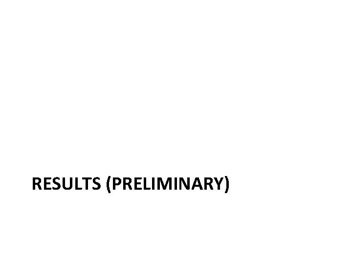 RESULTS (PRELIMINARY)