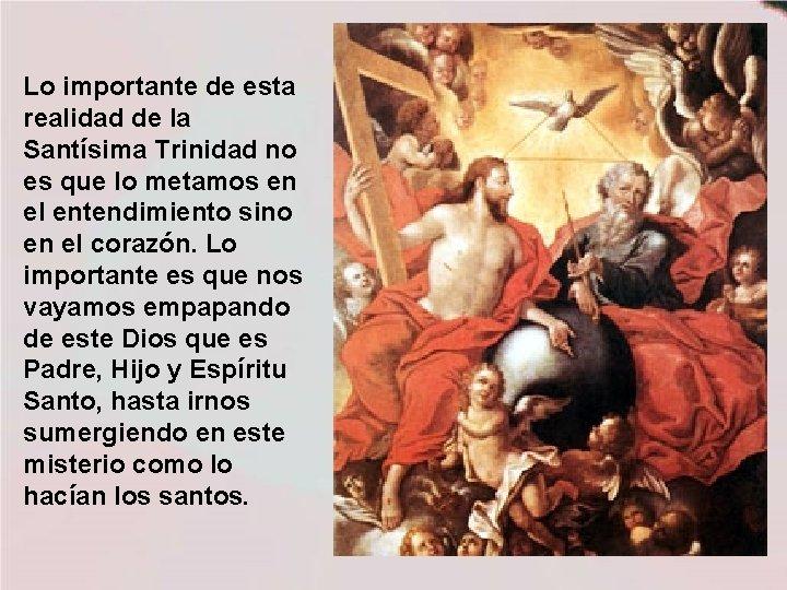 Lo importante de esta realidad de la Santísima Trinidad no es que lo metamos