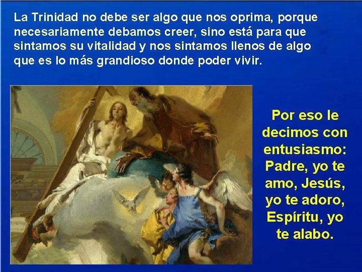 La Trinidad no debe ser algo que nos oprima, porque necesariamente debamos creer, sino