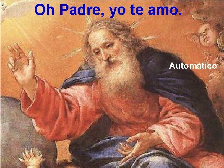 Oh Padre, yo te amo. Automático