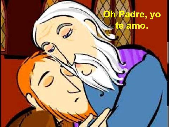 Oh Padre, yo te amo.
