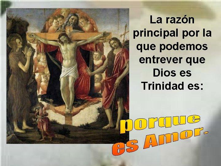 La razón principal por la que podemos entrever que Dios es Trinidad es: