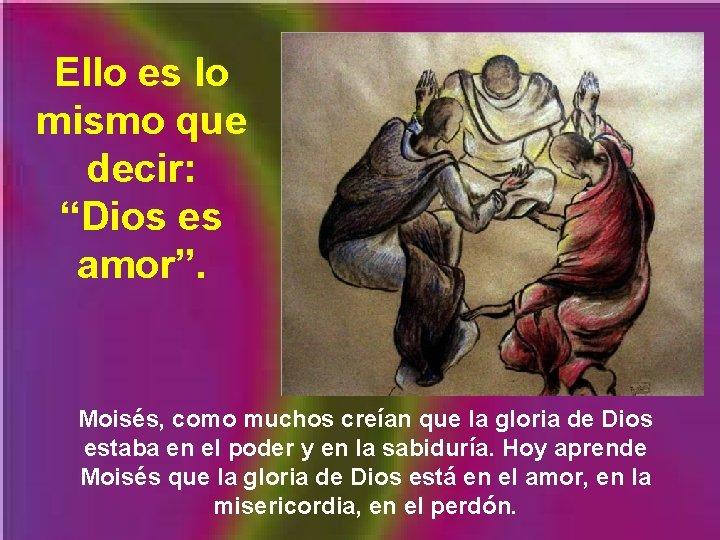 """Ello es lo mismo que decir: """"Dios es amor"""". Moisés, como muchos creían que"""