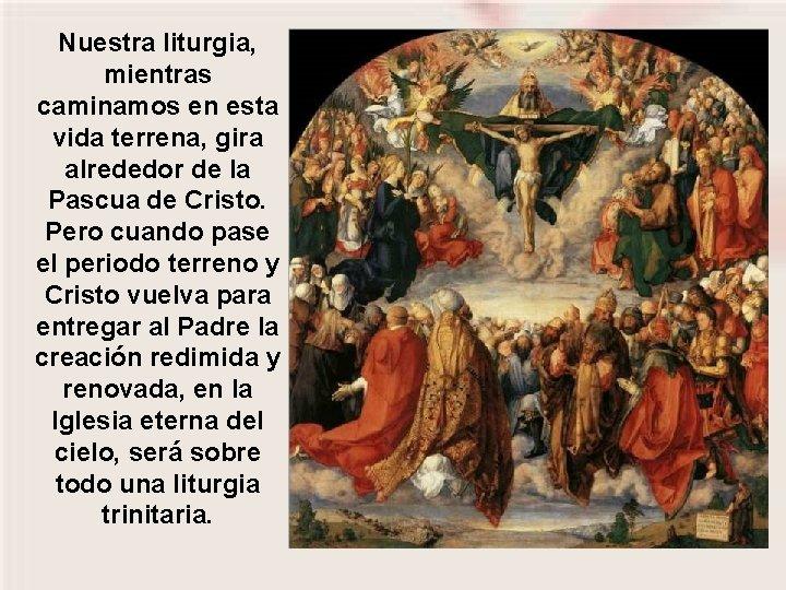 Nuestra liturgia, mientras caminamos en esta vida terrena, gira alrededor de la Pascua de