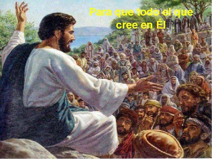 Para que todo el que cree en Él