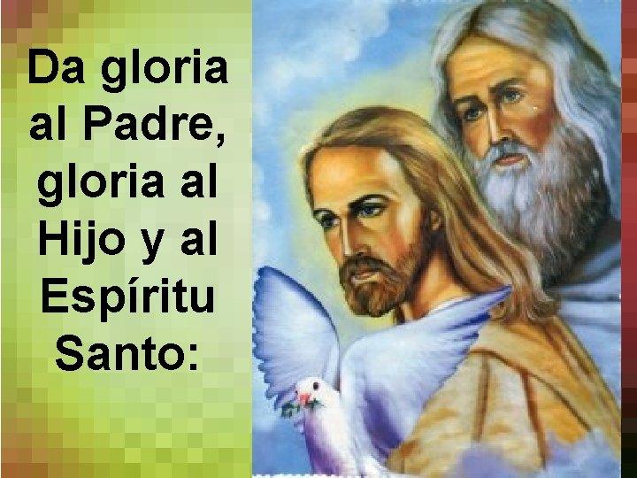 Da gloria al Padre, gloria al Hijo y al Espíritu Santo: