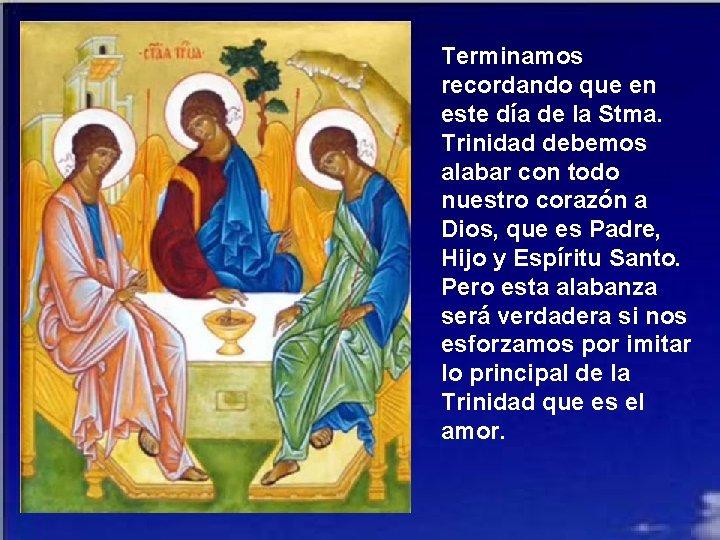 Terminamos recordando que en este día de la Stma. Trinidad debemos alabar con todo
