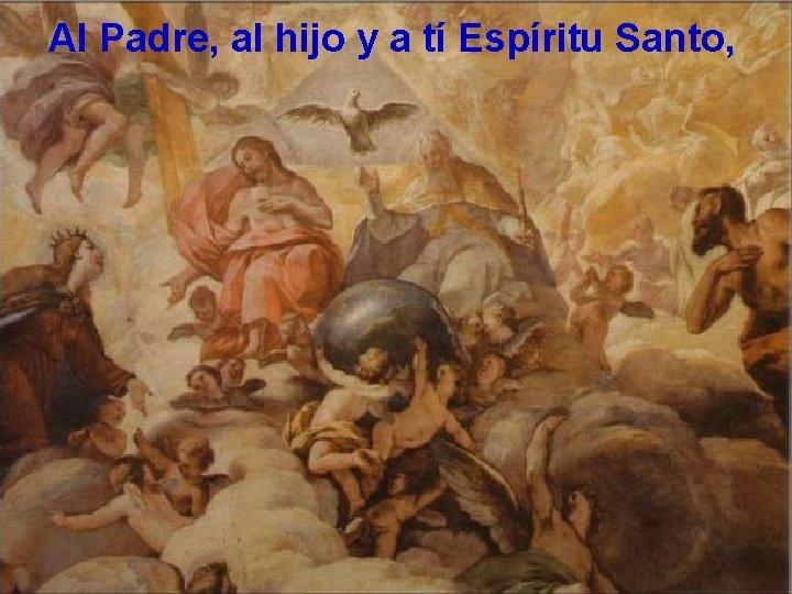 Al Padre, al hijo y a tí Espíritu Santo,