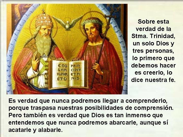 Sobre esta verdad de la Stma. Trinidad, un solo Dios y tres personas, lo