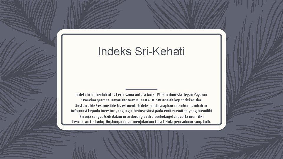 Indeks Sri-Kehati Indeks ini dibentuk atas kerja sama antara Bursa Efek Indonesia degan Yayasan