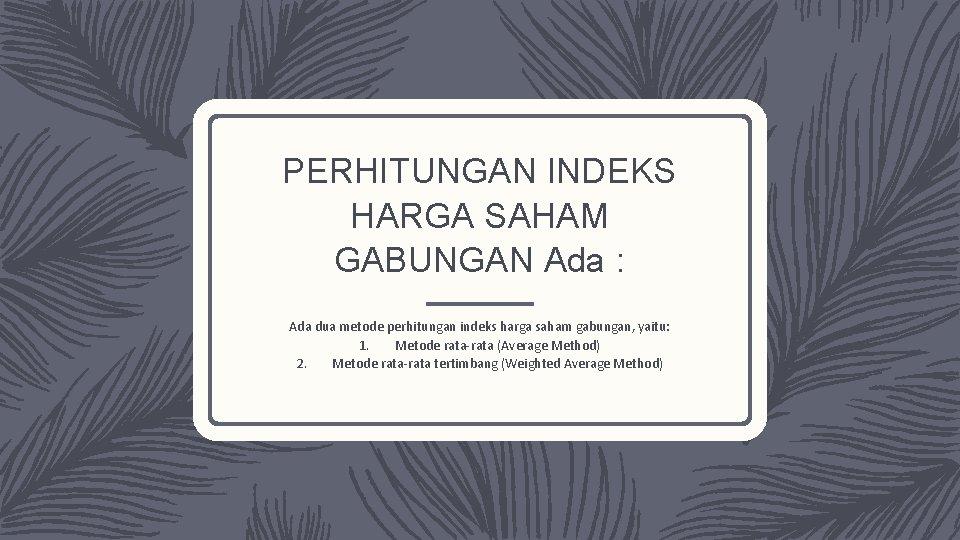 PERHITUNGAN INDEKS HARGA SAHAM GABUNGAN Ada : Ada dua metode perhitungan indeks harga saham