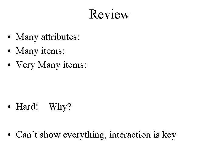 Review • Many attributes: • Many items: • Very Many items: • Hard! Why?