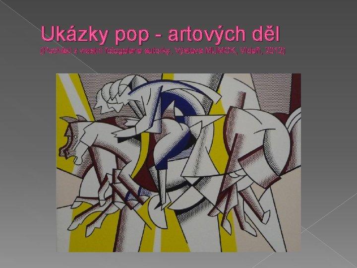 Ukázky pop - artových děl (Pochází z vlastní fotogalerie autorky, Výstava MUMOK, Vídeň, 2012)