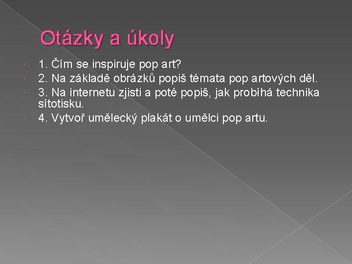 Otázky a úkoly 1. Čím se inspiruje pop art? 2. Na základě obrázků popiš