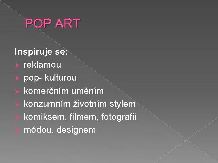 POP ART Inspiruje se: Ø reklamou Ø pop- kulturou Ø komerčním uměním Ø konzumním