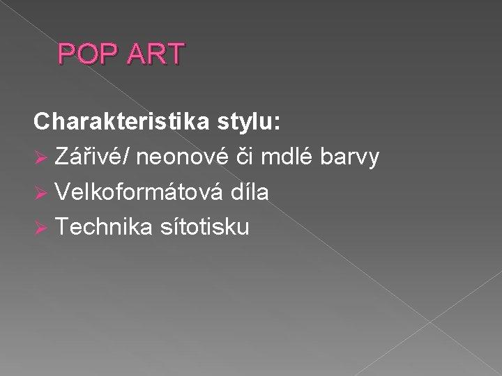 POP ART Charakteristika stylu: Ø Zářivé/ neonové či mdlé barvy Ø Velkoformátová díla Ø