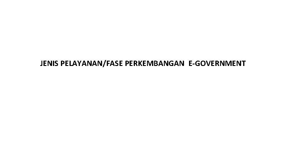 JENIS PELAYANAN/FASE PERKEMBANGAN E-GOVERNMENT