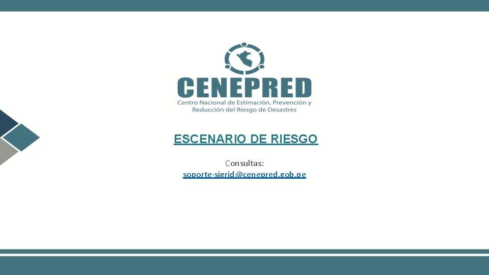 ESCENARIO DE RIESGO Consultas: soporte-sigrid@cenepred. gob. pe