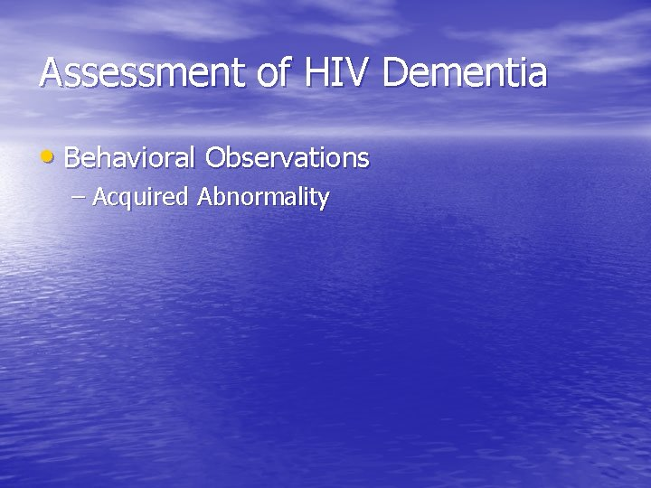 Assessment of HIV Dementia • Behavioral Observations – Acquired Abnormality