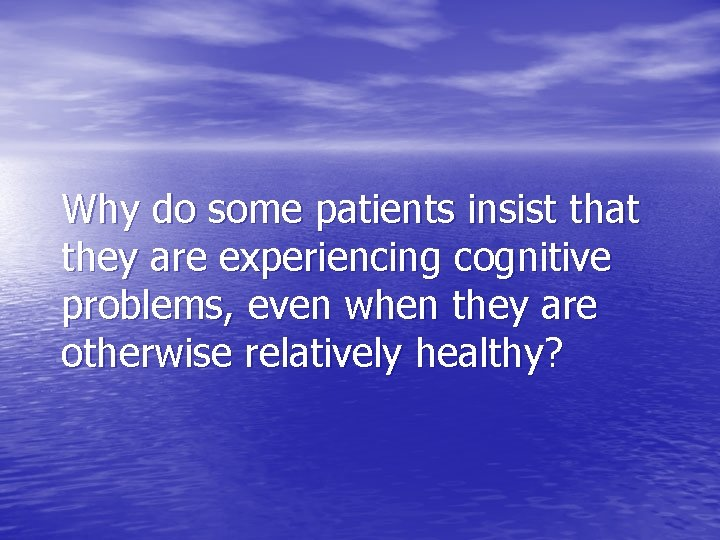 Why do some patients insist that they are experiencing cognitive problems, even when they