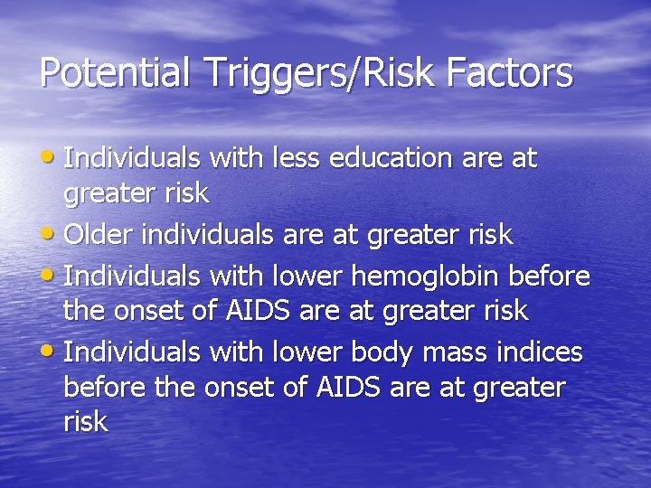Potential Triggers/Risk Factors • Individuals with less education are at greater risk • Older