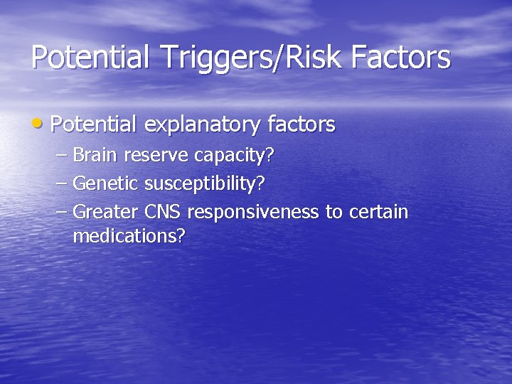Potential Triggers/Risk Factors • Potential explanatory factors – Brain reserve capacity? – Genetic susceptibility?