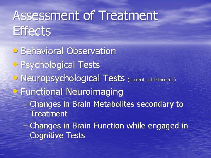 Assessment of Treatment Effects • Behavioral Observation • Psychological Tests • Neuropsychological Tests (current