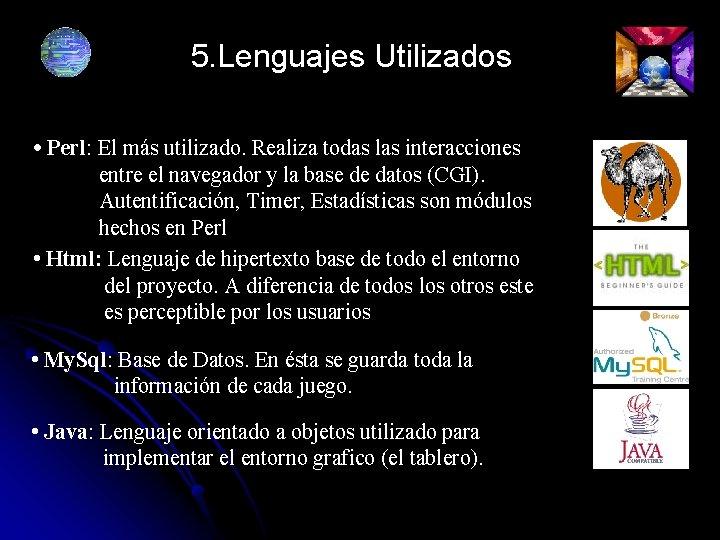 5. Lenguajes Utilizados • Perl: El más utilizado. Realiza todas las interacciones entre el
