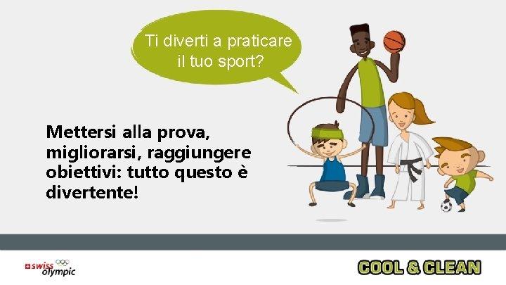 Ti diverti a praticare il tuo sport? Mettersi alla prova, migliorarsi, raggiungere obiettivi: tutto