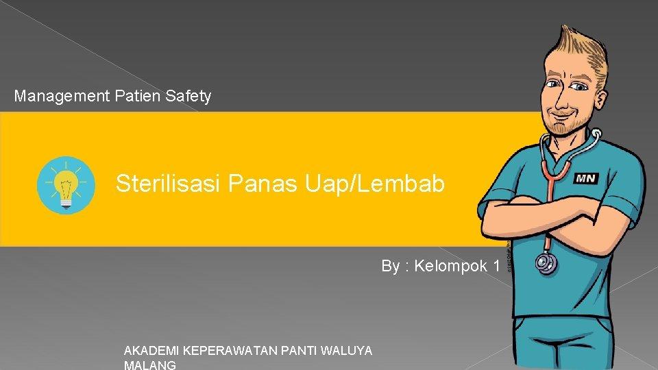Management Patien Safety Sterilisasi Panas Uap/Lembab By : Kelompok 1 AKADEMI KEPERAWATAN PANTI WALUYA