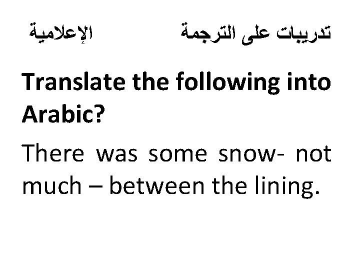 ﺍﻹﻋﻼﻣﻴﺔ ﺗﺪﺭﻳﺒﺎﺕ ﻋﻠﻰ ﺍﻟﺘﺮﺟﻤﺔ Translate the following into Arabic? There was some snow-