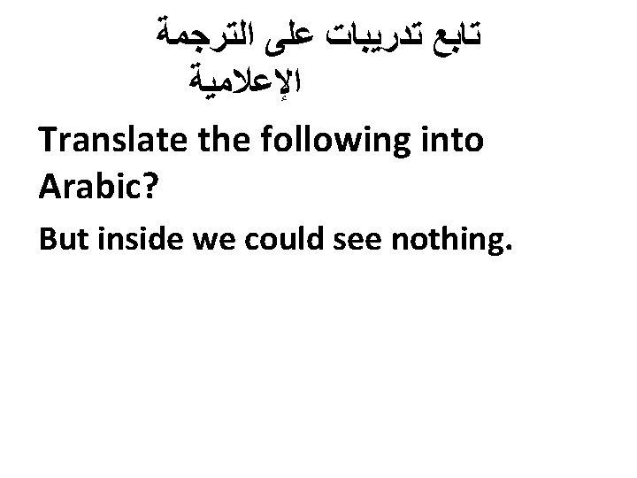 ﺗﺎﺑﻊ ﺗﺪﺭﻳﺒﺎﺕ ﻋﻠﻰ ﺍﻟﺘﺮﺟﻤﺔ ﺍﻹﻋﻼﻣﻴﺔ Translate the following into Arabic? But inside we