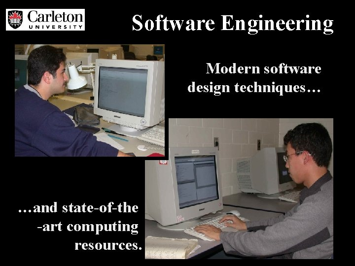 Software Engineering Modern software design techniques… …and state-of-the -art computing resources.
