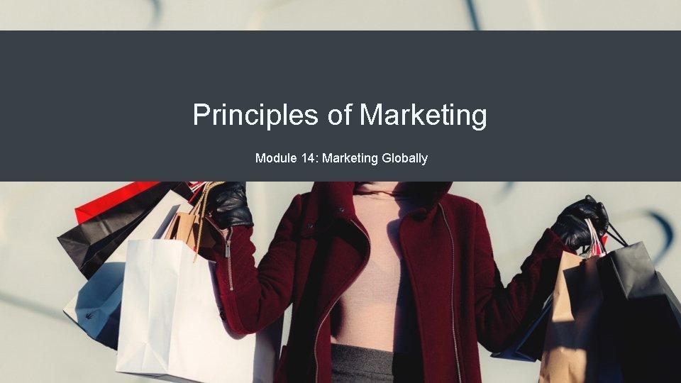 Principles of Marketing Module 14: Marketing Globally