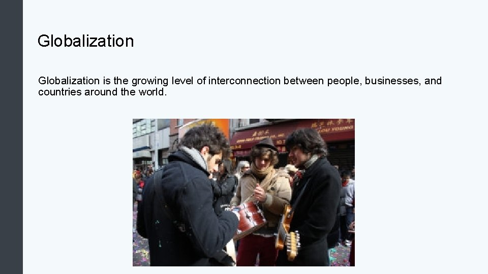 Globalization is the growing level of interconnection between people, businesses, and countries around the