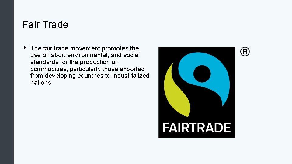 Fair Trade • The fair trade movement promotes the use of labor, environmental, and