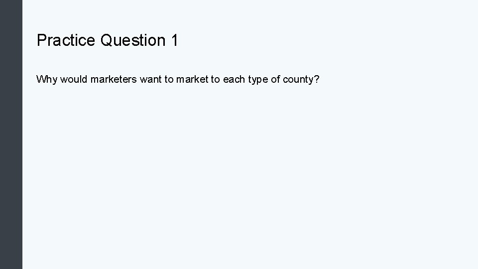 Practice Question 1 Why would marketers want to market to each type of county?