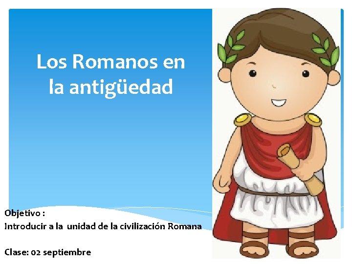 Los Romanos en la antigüedad Objetivo : Introducir a la unidad de la civilización