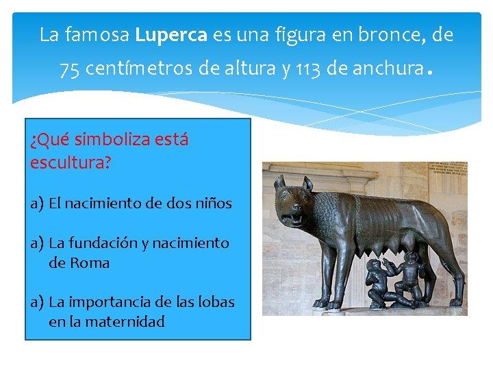 La famosa Luperca es una figura en bronce, de 75 centímetros de altura y