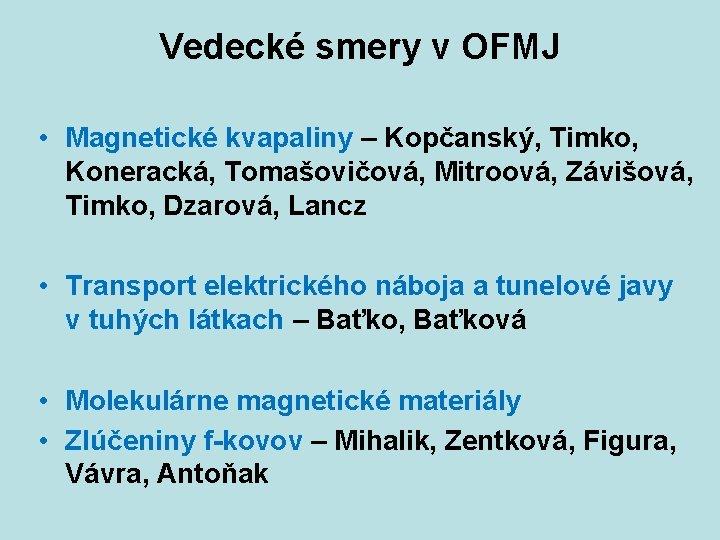 Vedecké smery v OFMJ • Magnetické kvapaliny – Kopčanský, Timko, Koneracká, Tomašovičová, Mitroová, Závišová,