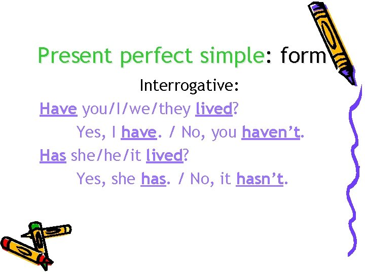 Present perfect simple: form Interrogative: Have you/I/we/they lived? Yes, I have. / No, you