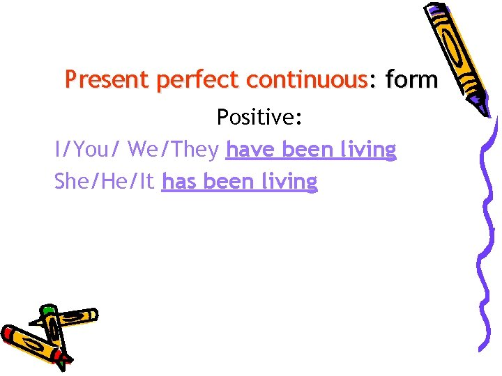 Present perfect continuous: form Positive: I/You/ We/They have been living She/He/It has been living