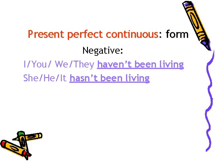 Present perfect continuous: form Negative: I/You/ We/They haven't been living She/He/It hasn't been living