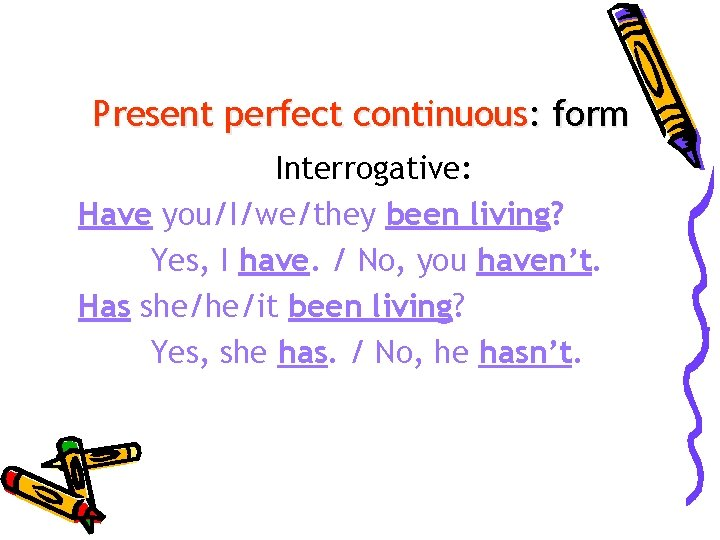 Present perfect continuous: form Interrogative: Have you/I/we/they been living? Yes, I have. / No,