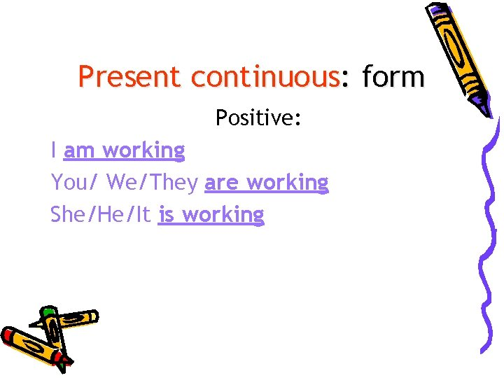 Present continuous: form Positive: I am working You/ We/They are working She/He/It is working